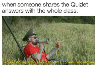 If you are a student Follow @studentlifeproblems: when someone shares the Quizlet  answers with the whole class.  Youire doing a bia service to this communist utopia If you are a student Follow @studentlifeproblems
