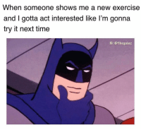 Tell me more about that workout you saw on some random dudes IG @thegainz: When someone shows me a new exercise  and I gotta act interested like l'm gonna  try it next time  IG: @thegainz Tell me more about that workout you saw on some random dudes IG @thegainz