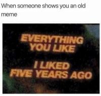 Meme, Dank Memes, and Old: When someone shows you an old  meme  EVERYTHING  YOU UKE  I LIKED  FIVE YEARS AGO