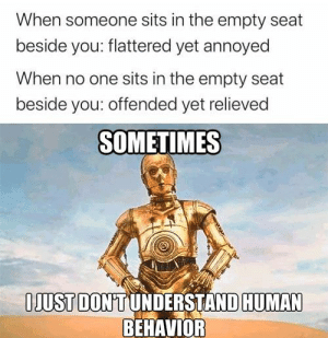 Tbh I dont understand it either: When someone sits in the empty seat  beside you: flattered yet annoyed  When no one sits in the empty seat  beside you: offended yet relieved  SOMETIMES  IJUST DON'T UNDERSTAND HUMAN  BEHAVIOR Tbh I dont understand it either