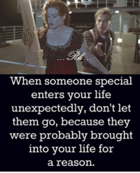 life unexpected: When someone special  enters your life  unexpectedly, don't let  them go, because they  were probably brought  into your life for  a reason.