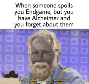 Infinity, Reality, and War: When someone spoils  you Endgame, but you  have Alzheimer and  you forget about them  Reality can be whatever Iwant Cant Wait for Infinity War