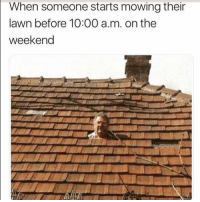 The Worst, The Weekend, and Weekend: When someone starts mowing their  lawn before 10:00 a.m. on the  weekend The worst...😴😳😩 https://t.co/wq4FRIUA2g