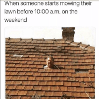Funny, The Weekend, and Weekend: When someone starts mowing their  lawn before 10:00 a.m. on the  weekend Me tmrw morning 🙄