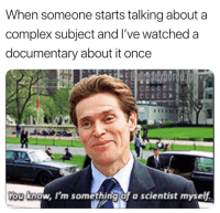 Complex, Once, and You: When someone starts talking about a  complex subject and l've watched a  documentary about it once  You know, I'm something of a scientist myself.