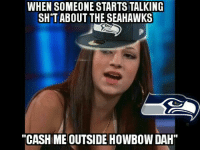 "Memes, Seahawks, and 🤖: WHEN SOMEONE STARTS TALKING  SH T ABOUT THE SEAHAWKS  ""CASHIME OUTSIDE HowBow DAH"""