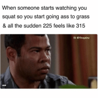 Ass, Gif, and Memes: When someone starts watching you  squat so you start going ass to grass  & all the sudden 225 feels like 315  IG: Sthegainz  GIF Get strong or die impressing