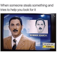 Trendy, Funny Posts, and Funny Post: When someone steals something and  tries to help you look for it  ROBBER SEARCH  YOU BETTER RUN. Brackheads @staggering • ➫➫➫ Follow @Staggering for more funny posts daily!