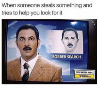 Memes, 🤖, and Looking: When someone steals something and  tries to help you look for it  ROBBER SEARCH  YOU BETTER RUN. 😂😂😂 (@champagneemojis)