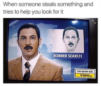 Memes, Run, and Help: When someone steals something and  tries to help you look for it  ROBBER SEARCH  YOU BETTER RUN. Yep