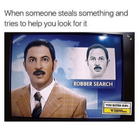 Memes, Run, and Help: When someone steals something and  tries to help you look for it  ROBBER SEARCH  YOU BETTER RUN Great success 😅