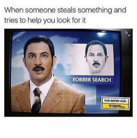 Memes, Run, and Help: When someone steals something and  tries to help you look for it  ROBBERSEARCH  YOU BETTER RUN 😂😂 rp @theyamgram Follow @theyamgram @theyamgram 👈 mmsip noharmdone teamnoharmdone