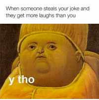 Me 😂: When someone steals your joke and  they get more laughs than you  tho Me 😂