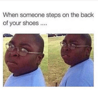 Memes, Shoes, and Back: When someone steps on the back  of your shoes. It kills! 😂