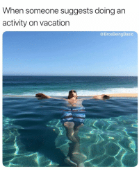 Vacation, Basic, and Anything: When someone suggests doing an  activity on vacation  @BrosBeing Basic I didn't come here to do anything that requires movement but thanksss 💁🏼 @jcortez_75 @brosbeingbasic