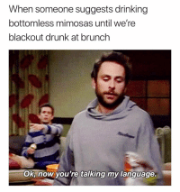 Drinking, Drunk, and Funny: When someone suggests drinking  bottomless mimosas until we're  blackout drunk at brunch  Ok, now you're talking my language I'm fluent in inebriation🤤🙌🏻🥂 girlsthinkimfunnytwitter brunch brunchbetches sundayfunday letsgo mimosas