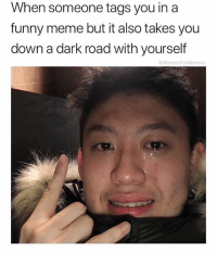 Funny, Meme, and Time: When someone tags you in a  funny meme but it also takes you  down a dark road with yourself  MemesForMemers why does this happen to me every time