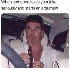 Or when you say anything on the internet.: When someone takes your joke  seriously and starts an argument Or when you say anything on the internet.