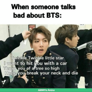 Bad, Bored, and Funny: When someone talks  bad about BTS:  CIRA  Twinkle Twinkle little star  I want to hit you with a car  İTiliroVh you,0f a'tree so high  Ho  pe you break your neck and die  id  ARMYs Amino 35+ Funny BTS Memes 2018 - I AM BORED