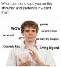 """Funny, Memes, and Wow: When someone taps you on the  shoulder and pretends it wasn't  them  genius  WOW  so funny haha  so smart  XD  pls marry my daughter  Comedy king  Living legend <p>Hahahahahaha via /r/memes <a href=""""https://ift.tt/2jT7WU1"""">https://ift.tt/2jT7WU1</a></p>"""