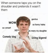 Funny, Sorry, and Wow: When someone taps you on the  shoulder and pretends it wasn't  them  genius  WOW  so funny haha  so smart  pls marry my daughter  Comedy king  Living legend I'm sad to admit that I'm the guy that taps your left shoulder then quickly moves to the right and pretends it wasn't me. I'm sorry. I will change.