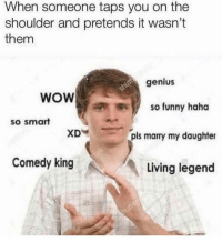 Funny, Memes, and Wow: When someone taps you on the  shoulder and pretends it wasnt  them  genius  WOW  so funny haho  so smart  XD  pls marry my daughter  Comedy king  Living legend Dm to someone who does this 😂