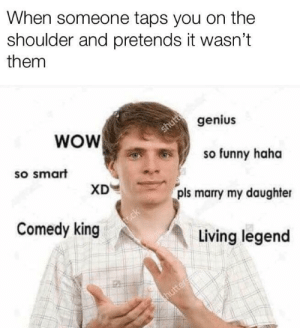 Click, Dank, and Funny: When someone taps you on the  shoulder and pretends it wasn't  them  WOW  genius  shutt  so smart  so funny haha  XD  pls marry my daughter  Comedy king  t.ck  Living legend  thutter Hahahahahaha by Whysong823 CLICK HERE 4 MORE MEMES.