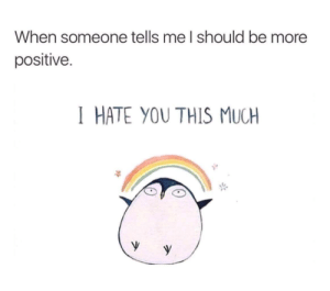 Thiiiiiis much!: When someone tells me I should be more  positive.  I HATE YOU THIS MUCH Thiiiiiis much!