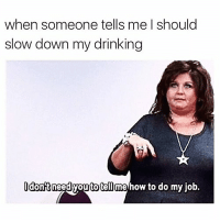 Drinking, Funny, and How To: when someone tells me I should  slow down my drinking  dontneed youtotell me how to do my iob. Mind ya bidness Carol🙄😑