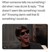 """drunk gif: When someone tells me something l  did when l was drunk & reply: """"That  doesn't seem like something I would  do!"""" Knowing damn well that IS  something I would do..  GIF"""