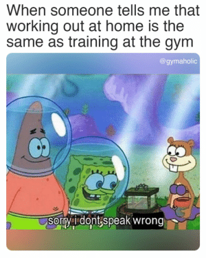 When someone tells me that working out at home is the same as training at the gym.  Gymaholic App: https://www.gymaholic.co  #fitness #motivation #workout #gymaholic #meme: When someone tells me that working out at home is the same as training at the gym.  Gymaholic App: https://www.gymaholic.co  #fitness #motivation #workout #gymaholic #meme