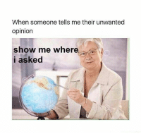 Show, Show Me, and Someone: When someone tells me their unwanted  opinion  show me where  i asked