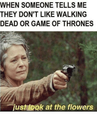 Game of Thrones, Memes, and Flowers: WHEN SOMEONE TELLS ME  THEY DON'T LIKE WALKING  DEAD OR GAME OF THRONES  just ook at the flowers