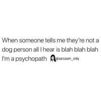 Funny, Memes, and Dog: When someone tells me they're not a  dog person all I hear is blah blah blah  I'm a psychopath Resarcasm, only stop now