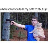 dog: barks me: shut the fuck up: when someone tells my pets to shut up dog: barks me: shut the fuck up