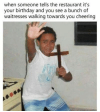 Birthday, Restaurant, and Irl: when someone tells the restaurant it's  your birthday and you see a bunch of  waitresses walking towards you cheering me irl