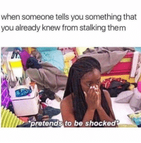 Stalking, Girl Memes, and Them: when someone tells you something that  you already knew from stalking them  pretends to be shocked