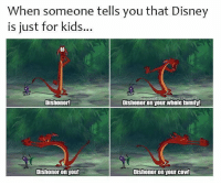 Dishonor: When someone tells you that Disney  is just for kids..  Dishonor  Dishonor on your whole family!  Dishonor on you!  Dishonor on your COW!