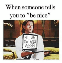 "Memes, 🤖, and Spn: When someone tells  you to ""be nice""  NO IAM  SATAN  VESSEL  @derpsticl Pretty much ⠀⠀⠀⠀⠀⠀⠀⠀⠀⠀⠀⠀⠀⠀⠀⠀⠀⠀⠀⠀⠀⠀⠀⠀⠀⠀⠀⠀⠀⠀⠀⠀⠀⠀⠀⠀⠀⠀⠀⠀⠀⠀⠀⠀⠀⠀⠀⠀⠀⠀⠀⠀⠀⠀⠀⠀⠀⠀⠀⠀⠀⠀⠀⠀⠀⠀⠀⠀⠀⠀⠀ ➖⠀⠀⠀⠀⠀⠀⠀ spnfamily spn supernatural destiel tumblr castiel mishacollins cockles deanwinchester samwinchester jensenackles jaredpadalecki tumblr winchester spncast ⠀⠀⠀⠀⠀⠀⠀⠀⠀⠀⠀⠀⠀⠀⠀⠀⠀⠀⠀⠀ ⠀⠀⠀ ➖"