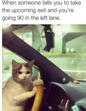 MeIrl by The-Boy-Blunder MORE MEMES: When someone tells you to take  the upcoming exit and you're  going 90 in the left lane. MeIrl by The-Boy-Blunder MORE MEMES