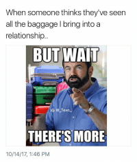 Bruh, Drake, and Funny: When someone thinks they've seen  all the baggage I bring into a  relationship..  BUT WAIT  G Taxo  THERE'S MORE  10/14/17, 1:46 PM Tag someone who brings a shit load of baggage into a relationship.. @but.thead is killing it right now @but.thead - - *follow @but.thead - - - funnymemes lol lmao bruh petty picoftheday funnyshit thestruggle truth hilarious savage 🙌🏽 kimkardashian drake dead dying funny rotfl savagery 😂 funnyAF InstaComedy ThugLife