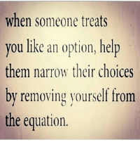 GM: when someone treats  you like an option, help  them narrow their choices  by removing yourself from  the equation. GM
