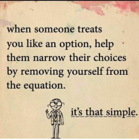 YEP: when someone treats  you like an option, help  them narrow their choices  by removing yourself from  the equation.  it's that simple. YEP