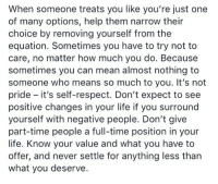 Life, Respect, and Help: When someone treats you like you're just one  of many options, help them narrow their  choice by removing yourself from the  equation. Sometimes you have to try not to  care, no matter how much you do. Because  sometimes you can mean almost nothing to  someone who means so much to you. It's not  pride - it's self-respect. Don't expect to see  positive changes in your life if you surround  yourself with negative people. Don't give  part-time people a full-time position in your  life. Know your value and what you have to  offer, and never settle for anything less than  what you deserve.