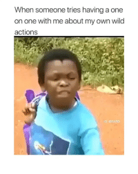 follow @comediic for more videos ✨ - via @rard: When someone tries having a one  on one with me about my own wild  actions  G: @RARD follow @comediic for more videos ✨ - via @rard