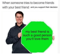 Best Friend, Friends, and Love: When someone tries to become friends  with your best friend and you support their decision  my best friend is  such a good person  you'll love them