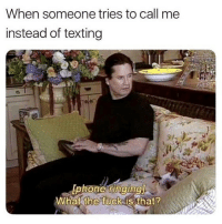 Memes, Texting, and Fuck: When someone tries to call me  instead of texting  lphone ringingl  What fuck is that?  the 🤣lol