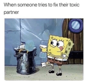 Toxic, Someone, and Their: When someone tries to fix their toxic  partner Toxic Partner