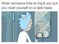 Funny, Roast, and Sorry: When someone tries to insult you but  you roast yourself on a daily basis sorry bro
