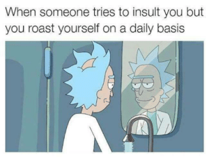 To Insult: When someone tries to insult you but  you roast yourself on a daily basis